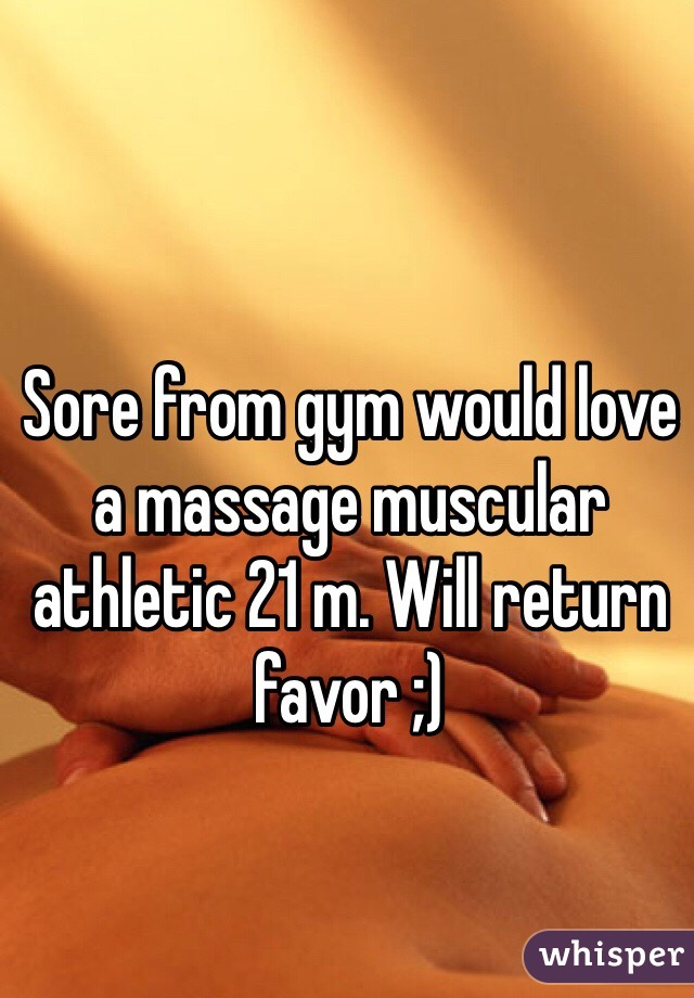 Sore from gym would love a massage muscular athletic 21 m. Will return favor ;)