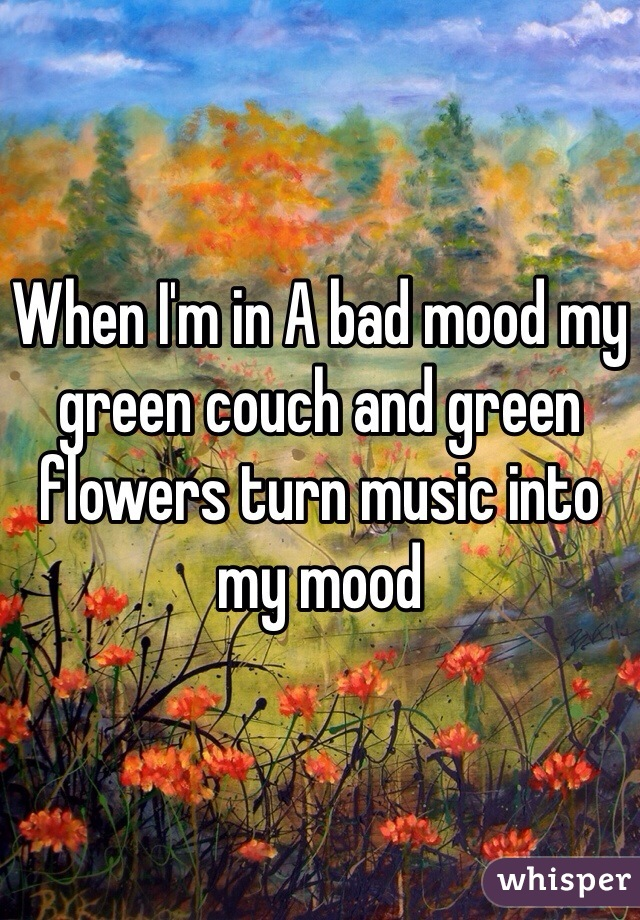 When I'm in A bad mood my green couch and green flowers turn music into my mood