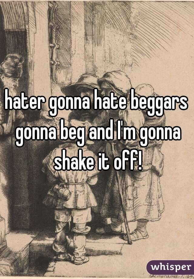 hater gonna hate beggars gonna beg and I'm gonna shake it off!