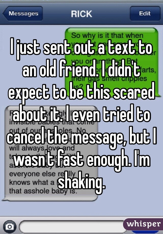 I just sent out a text to an old friend. I didn't expect to be this scared about it. I even tried to cancel the message, but I wasn't fast enough. I'm shaking.