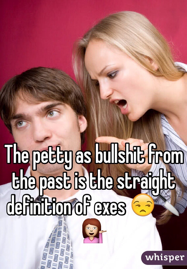 The petty as bullshit from the past is the straight definition of exes 😒🔪💁