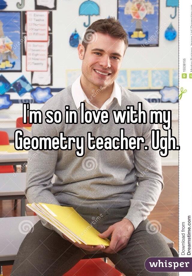 I'm so in love with my Geometry teacher. Ugh.
