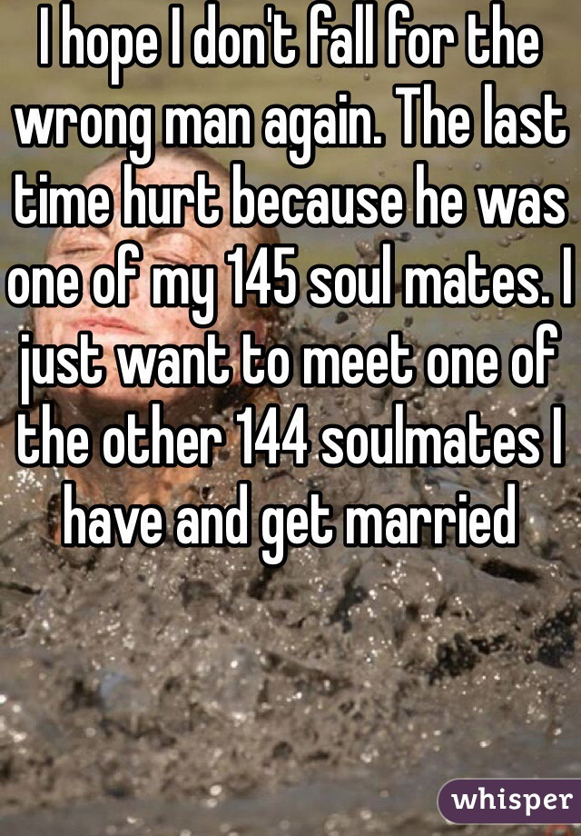 I hope I don't fall for the wrong man again. The last time hurt because he was one of my 145 soul mates. I just want to meet one of the other 144 soulmates I have and get married