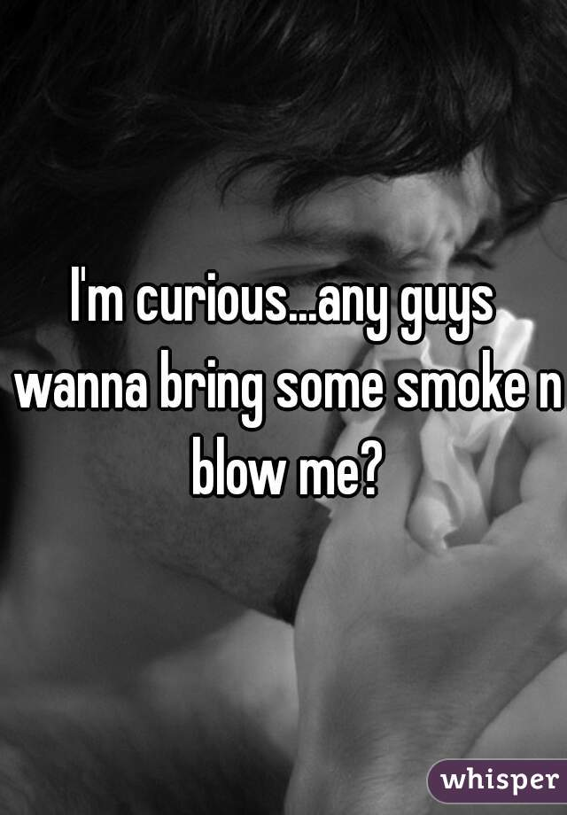 I'm curious...any guys wanna bring some smoke n blow me?
