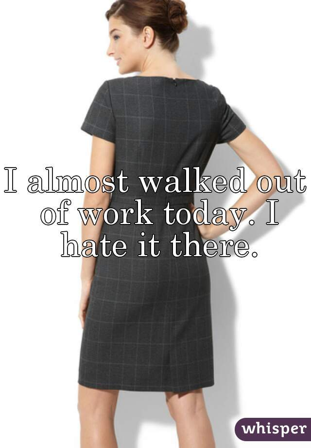 I almost walked out of work today. I hate it there.