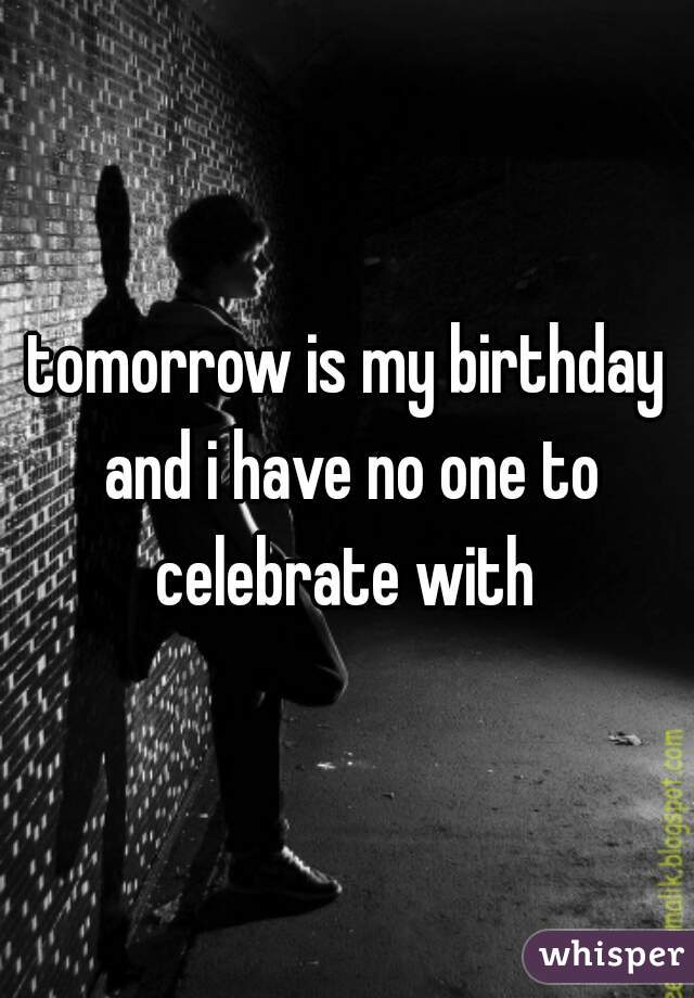 tomorrow is my birthday and i have no one to celebrate with