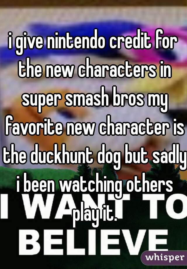i give nintendo credit for the new characters in super smash bros my favorite new character is the duckhunt dog but sadly i been watching others play it.