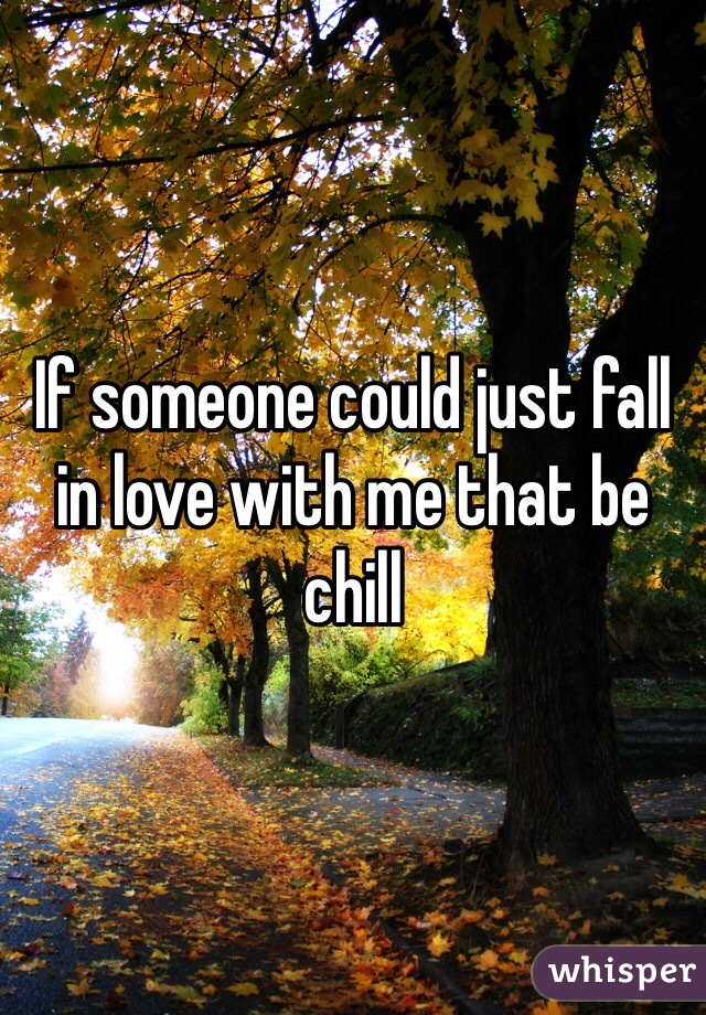 If someone could just fall in love with me that be chill