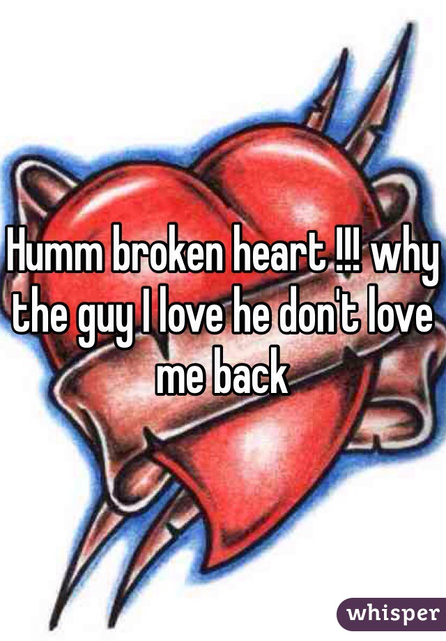 Humm broken heart !!! why the guy I love he don't love me back