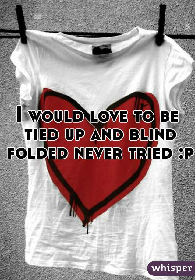 I would love to be tied up and blind folded never tried :p