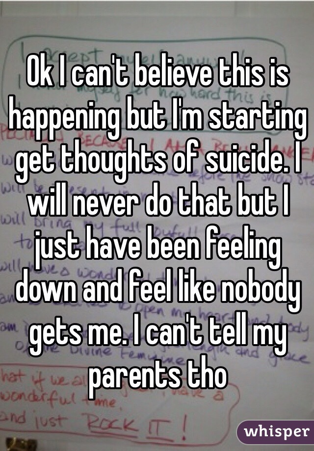 Ok I can't believe this is happening but I'm starting get thoughts of suicide. I will never do that but I just have been feeling down and feel like nobody gets me. I can't tell my parents tho