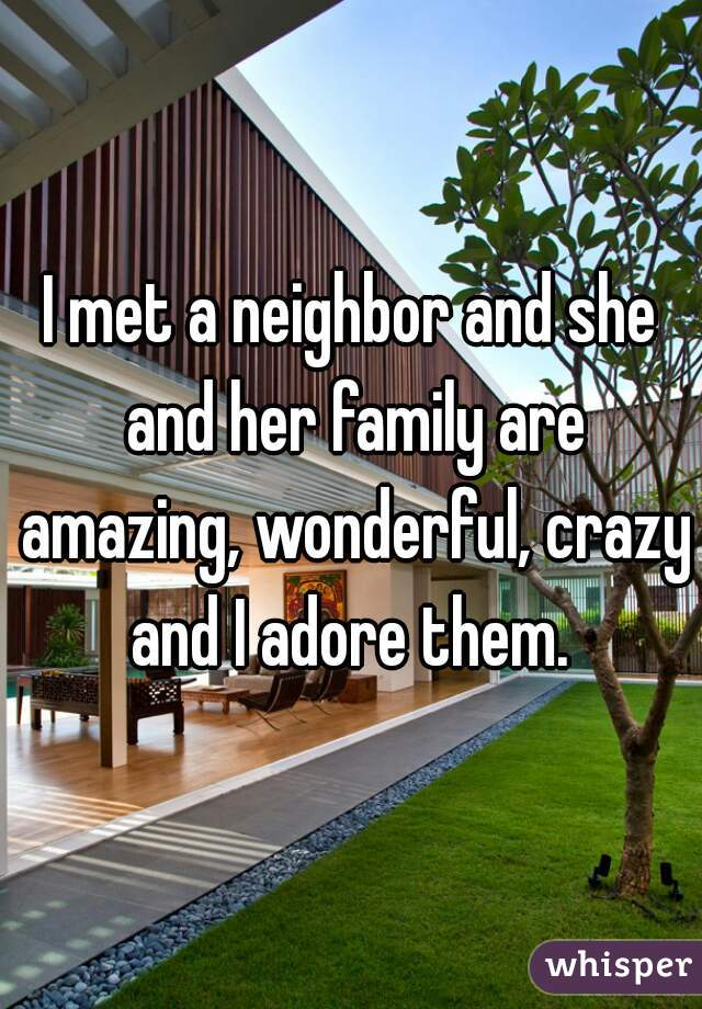 I met a neighbor and she and her family are amazing, wonderful, crazy and I adore them.