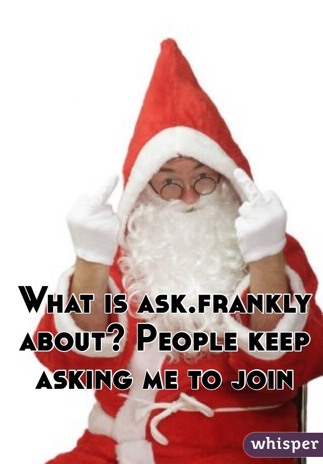 What is ask.frankly about? People keep asking me to join