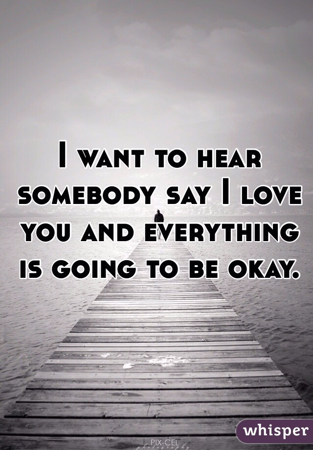 I want to hear somebody say I love you and everything is going to be okay.
