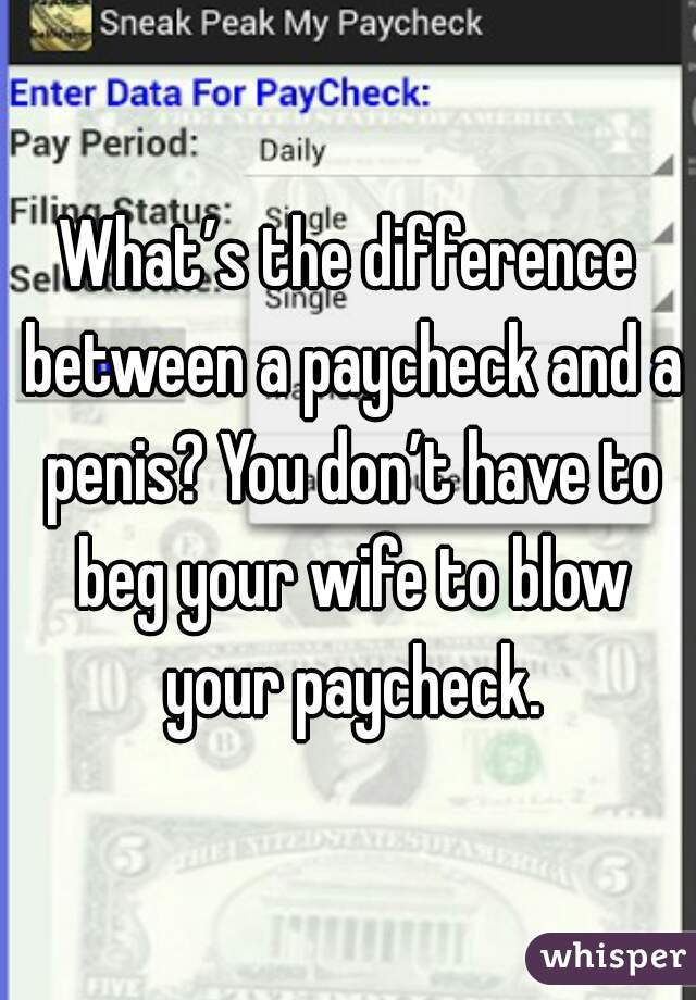 What's the difference between a paycheck and a penis? You don't have to beg your wife to blow your paycheck.