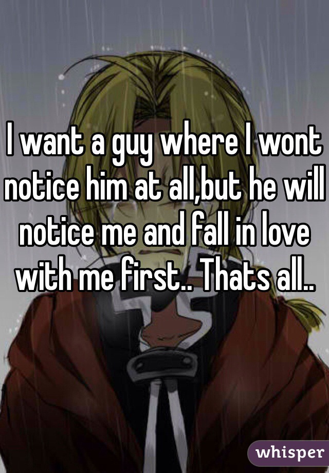 I want a guy where I wont notice him at all,but he will notice me and fall in love with me first.. Thats all..