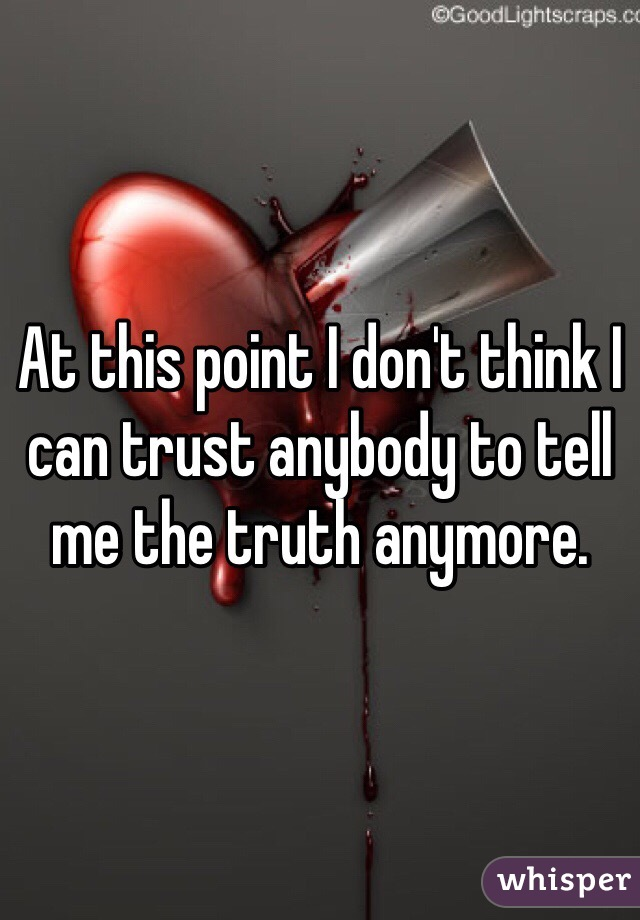 At this point I don't think I can trust anybody to tell me the truth anymore.