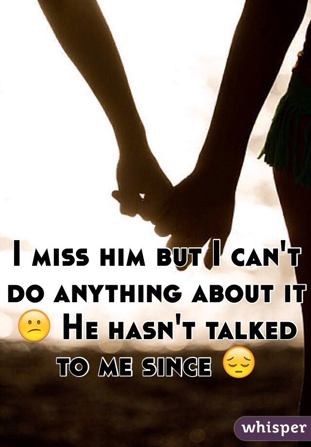 I miss him but I can't do anything about it 😕 He hasn't talked to me since 😔