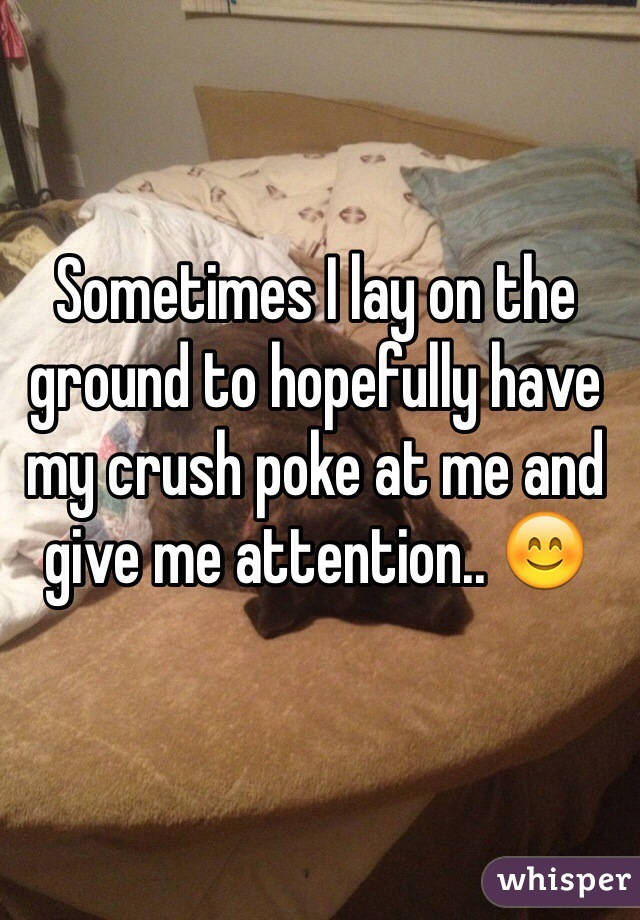 Sometimes I lay on the ground to hopefully have my crush poke at me and give me attention.. 😊