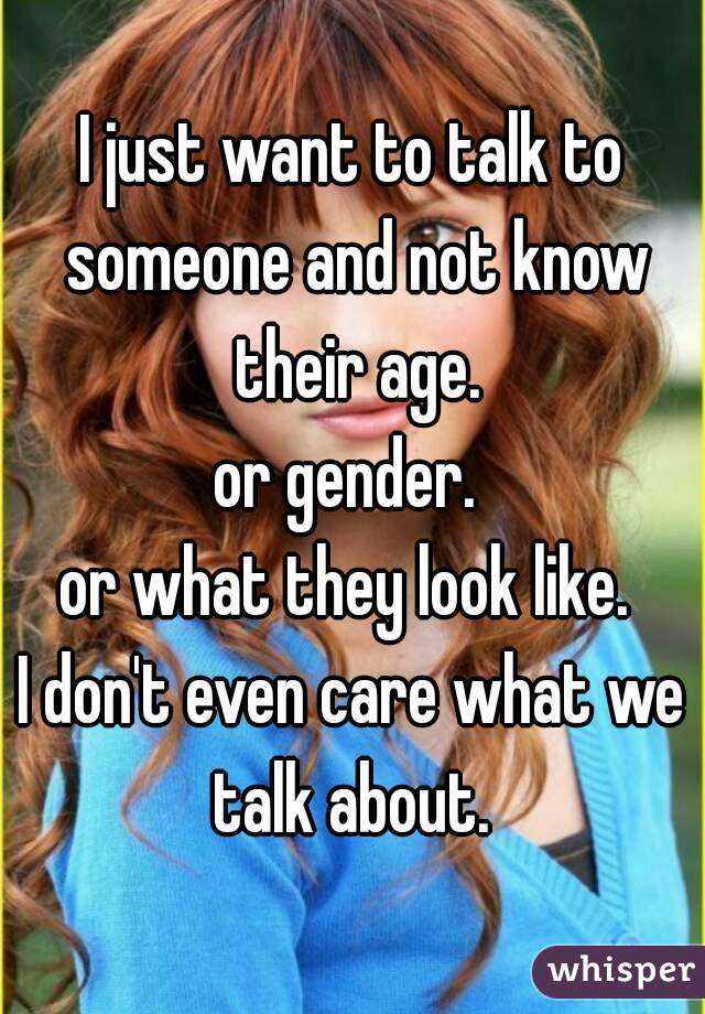 I just want to talk to someone and not know their age. or gender.  or what they look like.  I don't even care what we talk about.