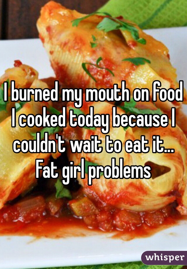 I burned my mouth on food I cooked today because I couldn't wait to eat it... Fat girl problems