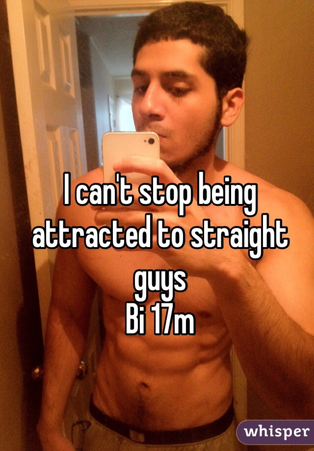 I can't stop being attracted to straight guys Bi 17m