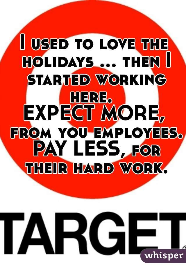 I used to love the holidays ... then I started working here.   EXPECT MORE, from you employees. PAY LESS, for their hard work.