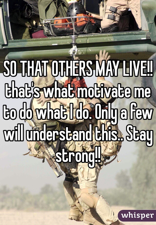 SO THAT OTHERS MAY LIVE!! that's what motivate me to do what I do. Only a few will understand this.. Stay strong!!