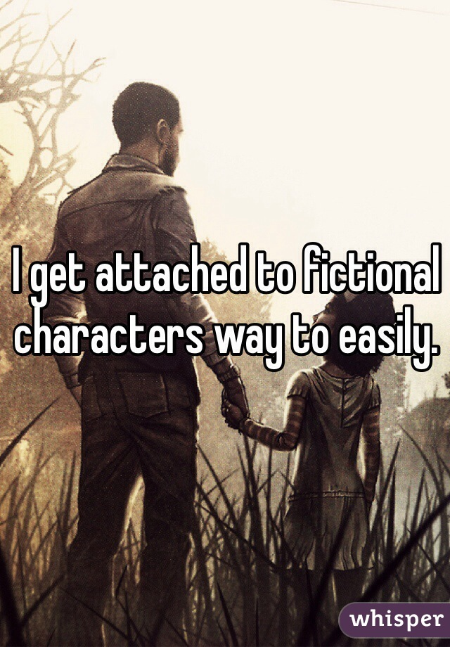 I get attached to fictional characters way to easily.