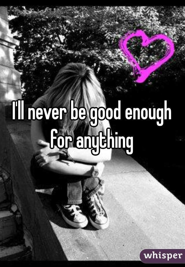 I'll never be good enough for anything