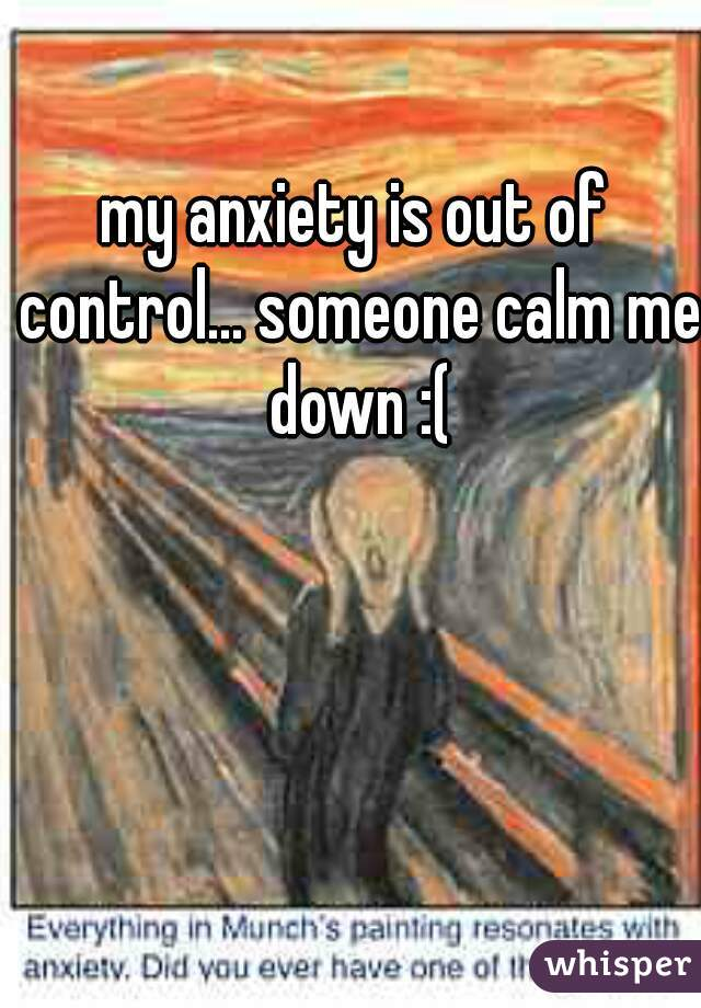 my anxiety is out of control... someone calm me down :(