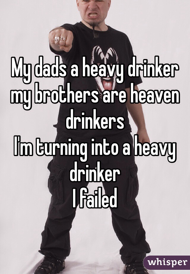 My dads a heavy drinker my brothers are heaven drinkers  I'm turning into a heavy drinker I failed