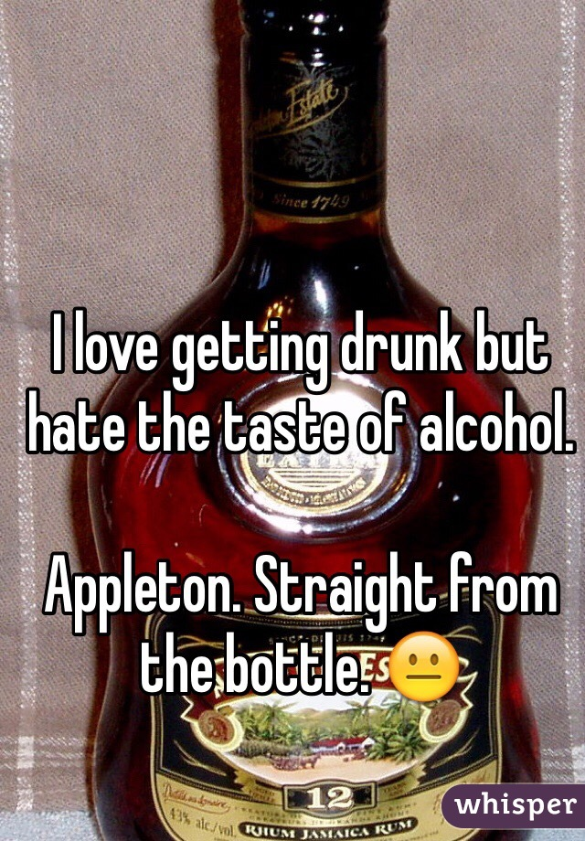 I love getting drunk but hate the taste of alcohol.  Appleton. Straight from the bottle. 😐