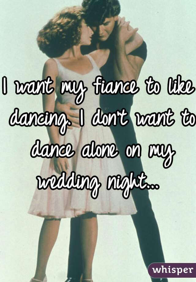 I want my fiance to like dancing. I don't want to dance alone on my wedding night...