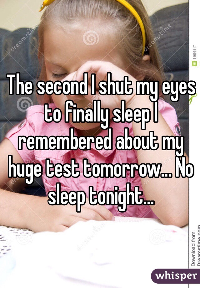 The second I shut my eyes to finally sleep I remembered about my huge test tomorrow... No sleep tonight...