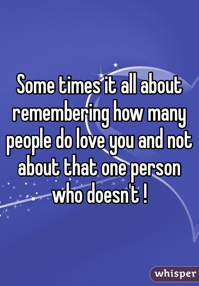 Some times it all about remembering how many people do love you and not about that one person who doesn't !