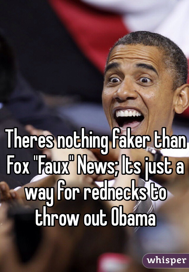 """Theres nothing faker than Fox """"Faux"""" News; Its just a way for rednecks to throw out Obama"""