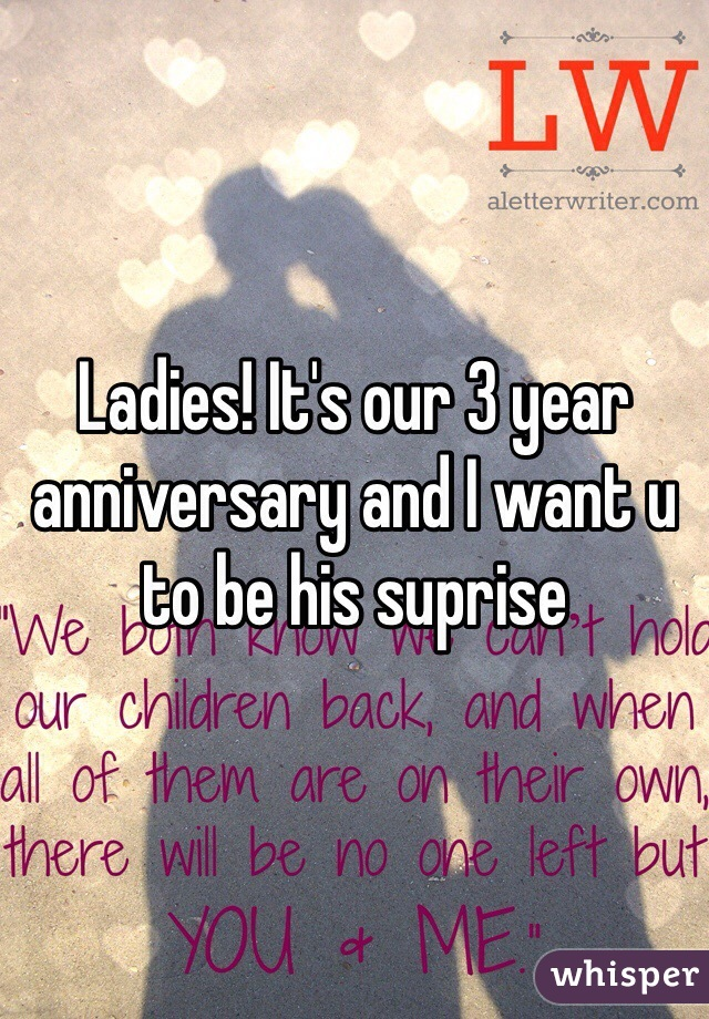 Ladies! It's our 3 year anniversary and I want u to be his suprise