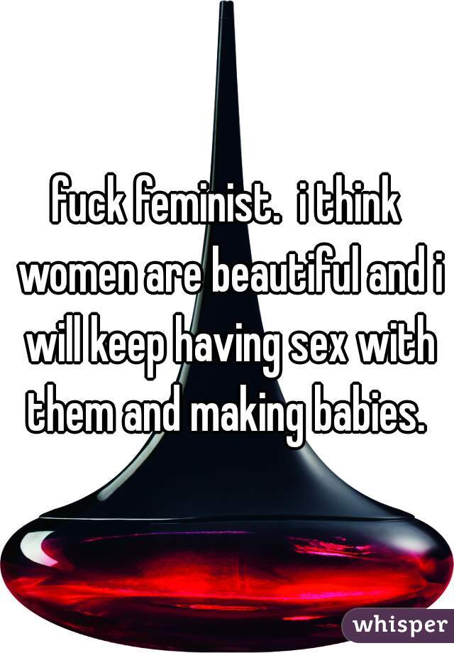 fuck feminist.  i think women are beautiful and i will keep having sex with them and making babies.