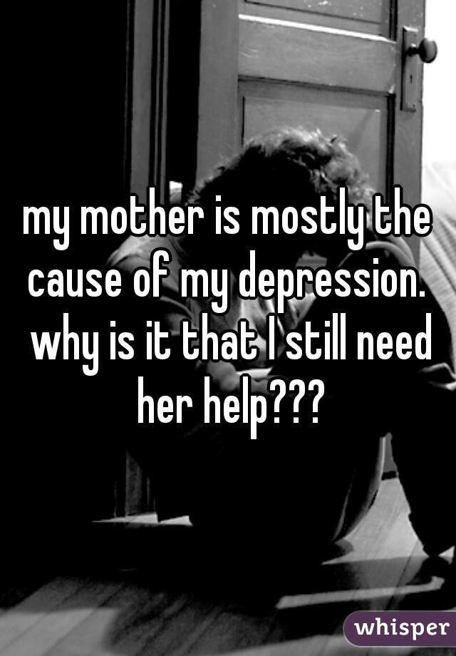 my mother is mostly the cause of my depression.  why is it that I still need her help???