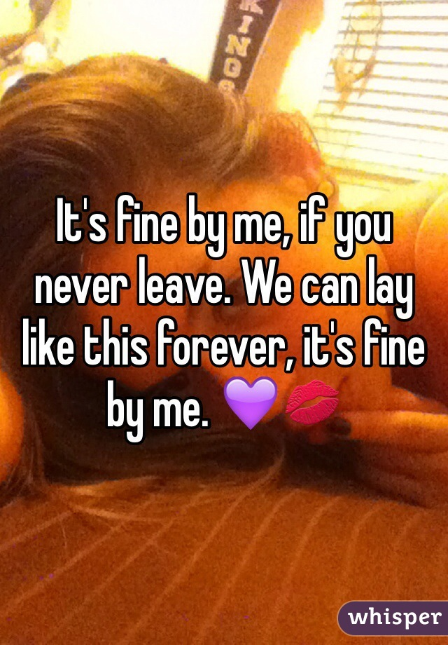 It's fine by me, if you never leave. We can lay like this forever, it's fine by me. 💜💋