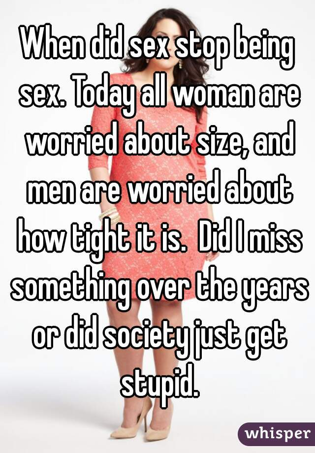 When did sex stop being sex. Today all woman are worried about size, and men are worried about how tight it is.  Did I miss something over the years or did society just get stupid.