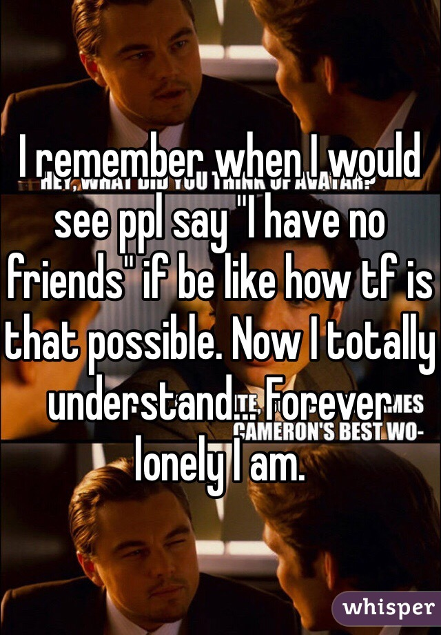 "I remember when I would see ppl say ""I have no friends"" if be like how tf is that possible. Now I totally understand... Forever lonely I am."