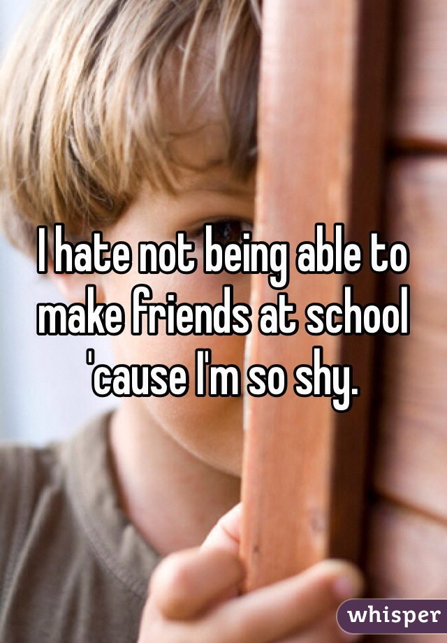 I hate not being able to make friends at school 'cause I'm so shy.