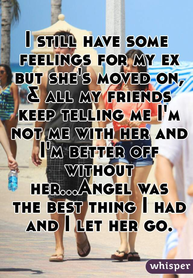 I still have some feelings for my ex but she's moved on, & all my friends keep telling me I'm not me with her and I'm better off without her...Angel was the best thing I had and I let her go.