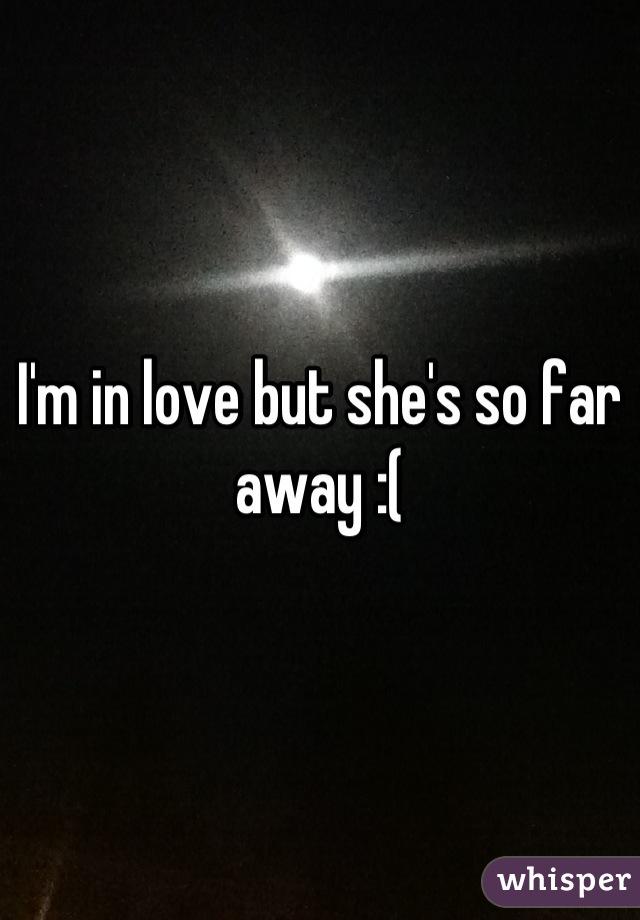 I'm in love but she's so far away :(