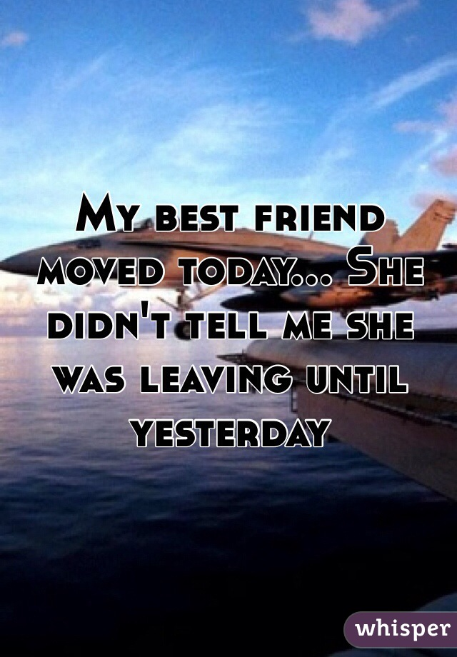My best friend moved today... She didn't tell me she was leaving until yesterday