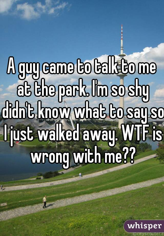 A guy came to talk to me at the park. I'm so shy didn't know what to say so I just walked away. WTF is wrong with me??