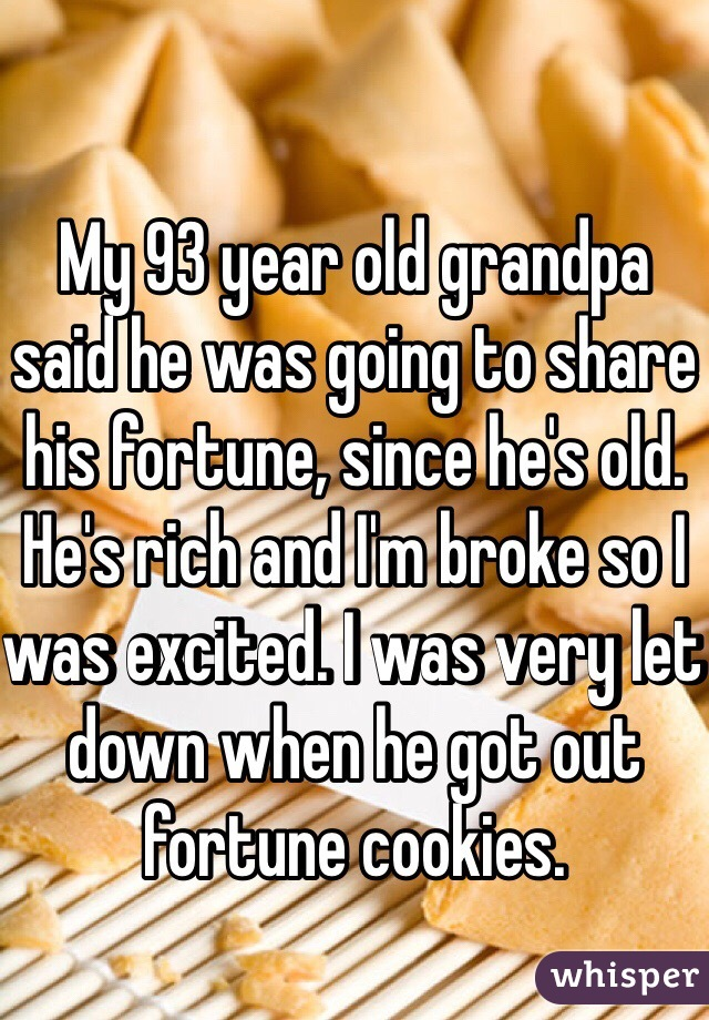 My 93 year old grandpa said he was going to share his fortune, since he's old. He's rich and I'm broke so I was excited. I was very let down when he got out fortune cookies.