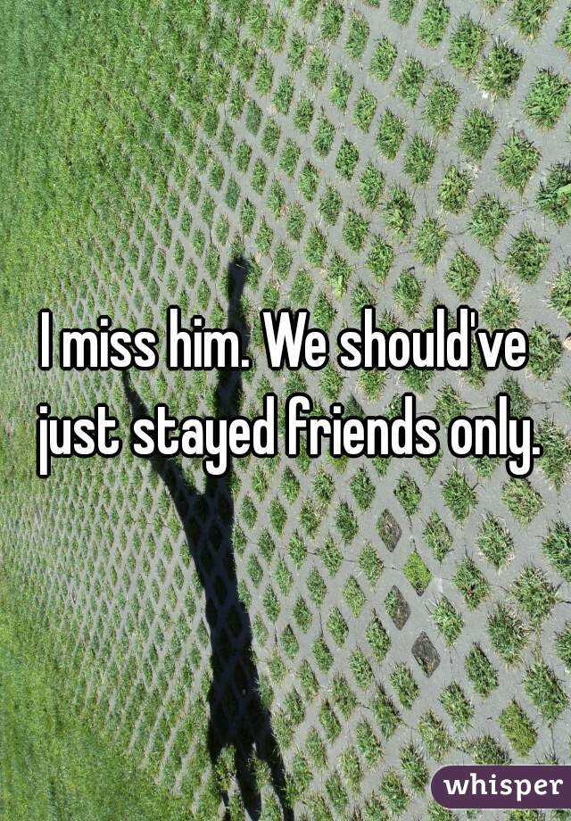 I miss him. We should've just stayed friends only.